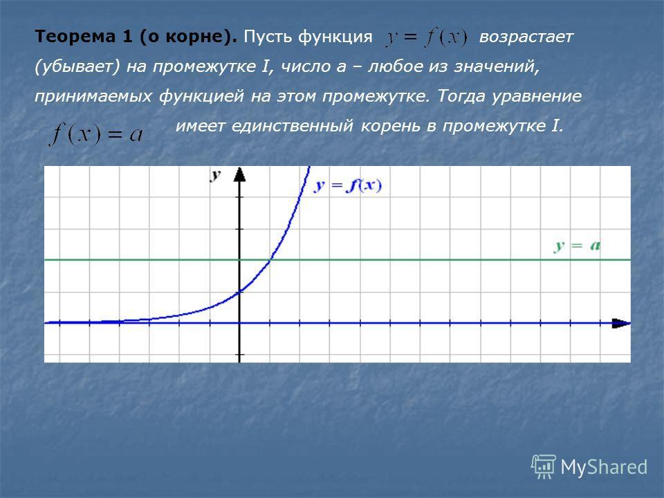 Теорема 1 (о корне). Пусть функция возрастает (убывает) на промежутке I, число а – любое из значений, принимаемых функцией на этом промежутке. Тогда уравнение имеет единственный корень в промежутке I.