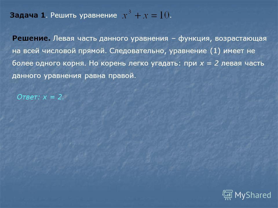 Задача 1. Решить уравнение. Решение. Левая часть данного уравнения – функция, возрастающая на всей числовой прямой. Следовательно, уравнение (1) имеет не более одного корня. Но корень легко угадать: при х = 2 левая часть данного уравнения равна право