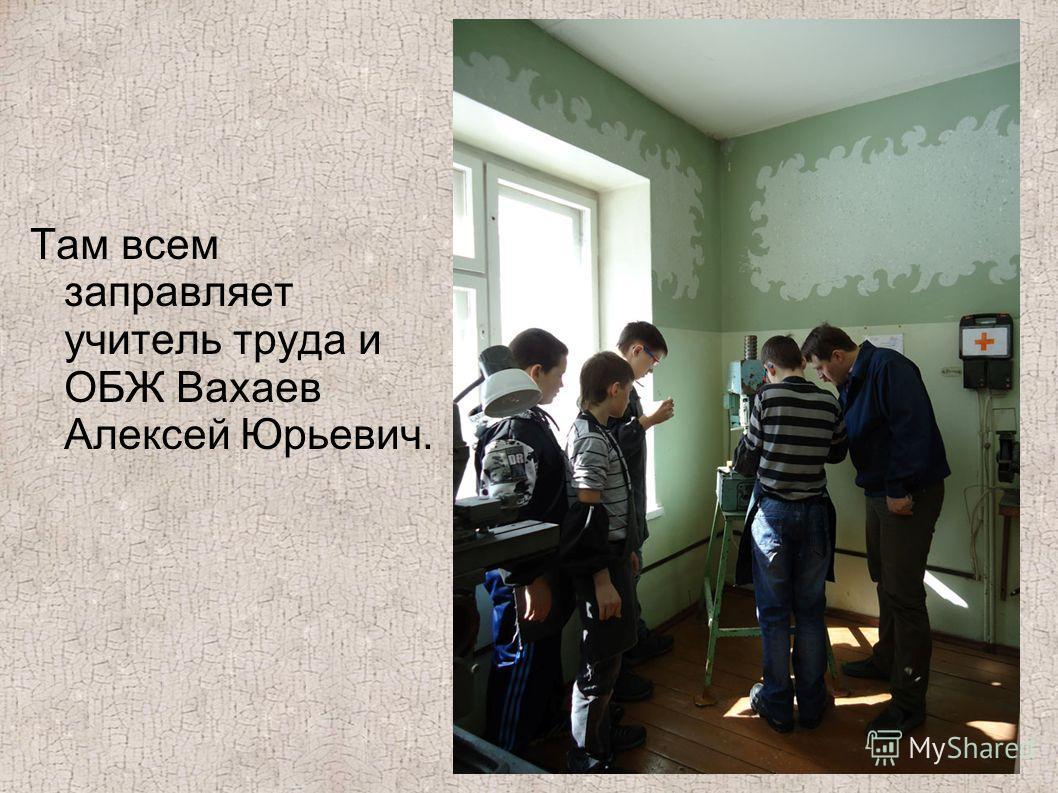 Там всем заправляет учитель труда и ОБЖ Вахаев Алексей Юрьевич.