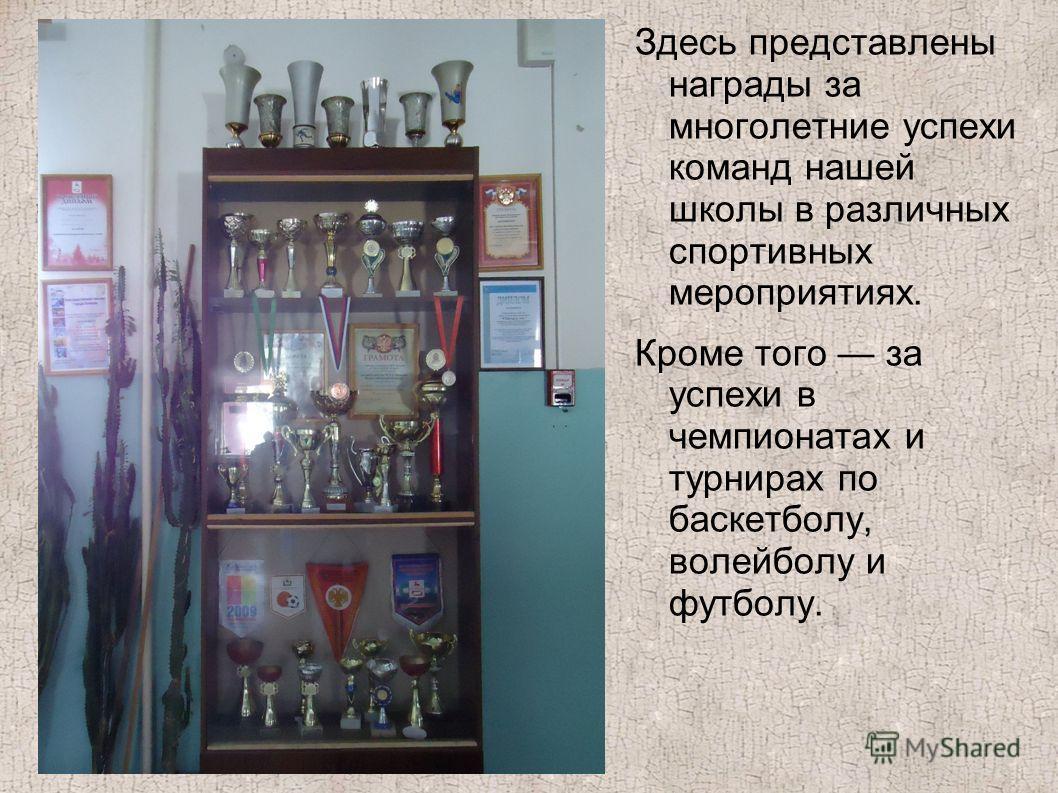 Здесь представлены награды за многолетние успехи команд нашей школы в различных спортивных мероприятиях. Кроме того за успехи в чемпионатах и турнирах по баскетболу, волейболу и футболу.