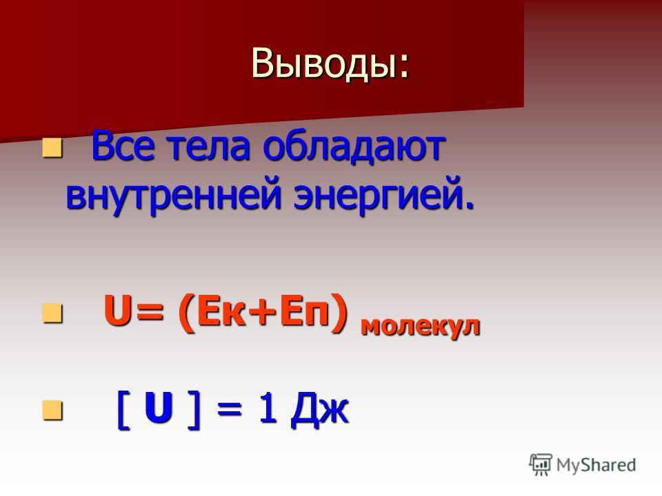Выводы: В Все тела обладают внутренней энергией. U U= (Ек+Еп) молекул [ [ U ] = 1 Дж