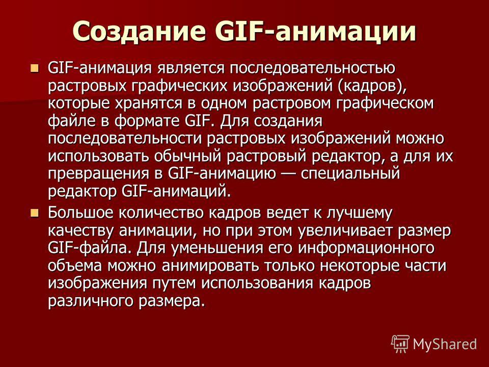 Создание GIF-анимации GIF-анимация является последовательностью растровых графических изображений (кадров), которые хранятся в одном растровом графическом файле в формате GIF. Для создания последовательности растровых изображений можно использовать о