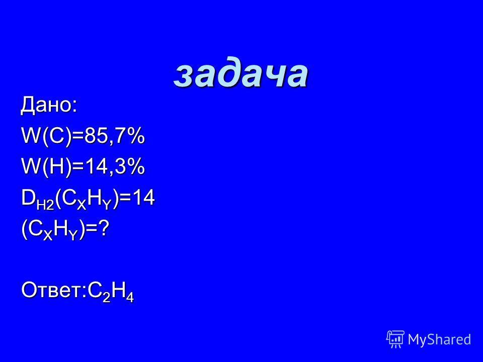задача Дано: W(С)=85,7% W(Н)=14,3% D Н2 (С Х Н Y )=14 (С Х Н Y )=? Ответ:С 2 Н 4