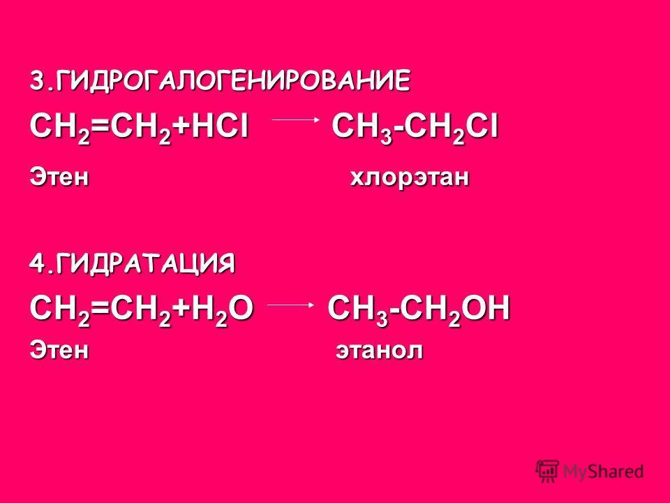 3.ГИДРОГАЛОГЕНИРОВАНИЕ СН 2 =СН 2 +НСl СН 3 -СН 2 Сl Этен хлорэтан 4.ГИДРАТАЦИЯ СН 2 =СН 2 +Н 2 О СН 3 -СН 2 ОН Этен этанол