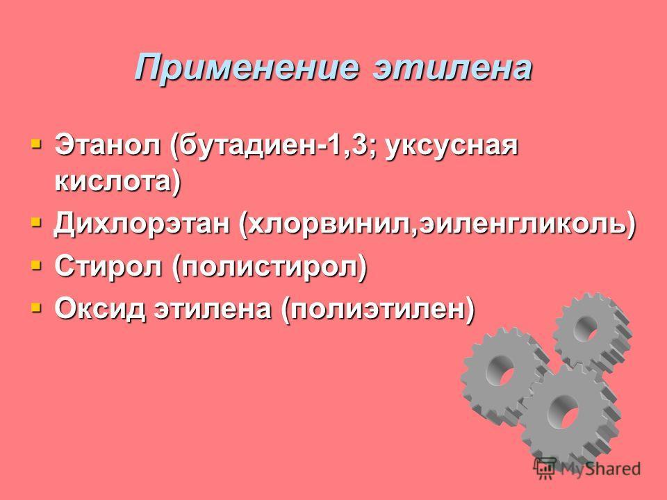 Применение этилена Этанол (бутадиен-1,3; уксусная кислота) Этанол (бутадиен-1,3; уксусная кислота) Дихлорэтан (хлорвинил,эиленгликоль) Дихлорэтан (хлорвинил,эиленгликоль) Стирол (полистирол) Стирол (полистирол) Оксид этилена (полиэтилен) Оксид этилен