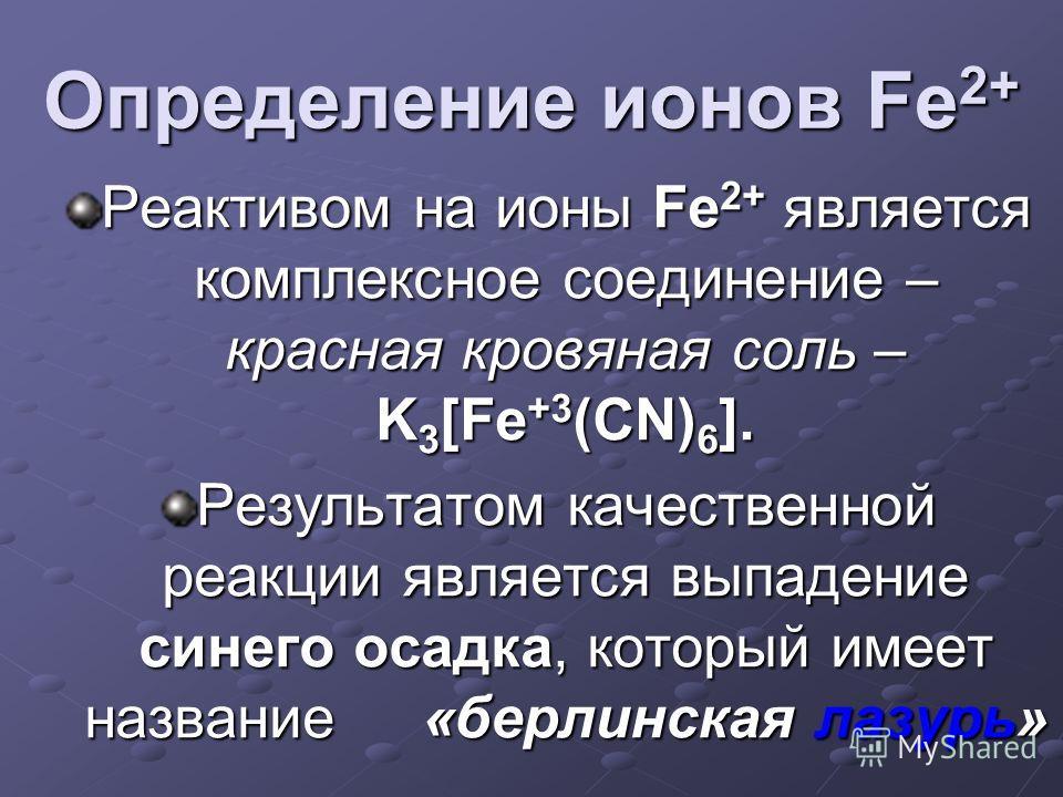 Определение ионов Fe2+ Реактивом на ионы Fe 2+ является комплексное соединение – красная кровяная соль – K 3 [Fe +3 (CN) 6 ]. Результатом качественной реакции является выпадение синего осадка, который имеет название «берлинская лазурь»