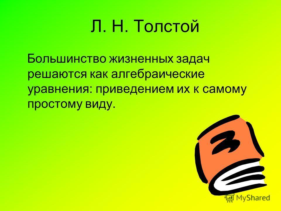 Л. Н. Толстой Большинство жизненных задач решаются как алгебраические уравнения: приведением их к самому простому виду.