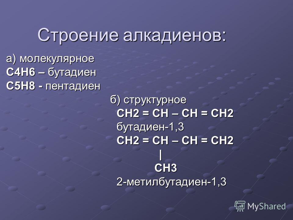 Строение алкадиенов: а) молекулярное а) молекулярное C4H6 – бутадиен C4H6 – бутадиен C5H8 - пентадиен C5H8 - пентадиен б) структурное б) структурное CH2 = CH – CH = CH2 CH2 = CH – CH = CH2 бутадиен-1,3 бутадиен-1,3 CH2 = CH – CH = CH2 CH2 = CH – CH =