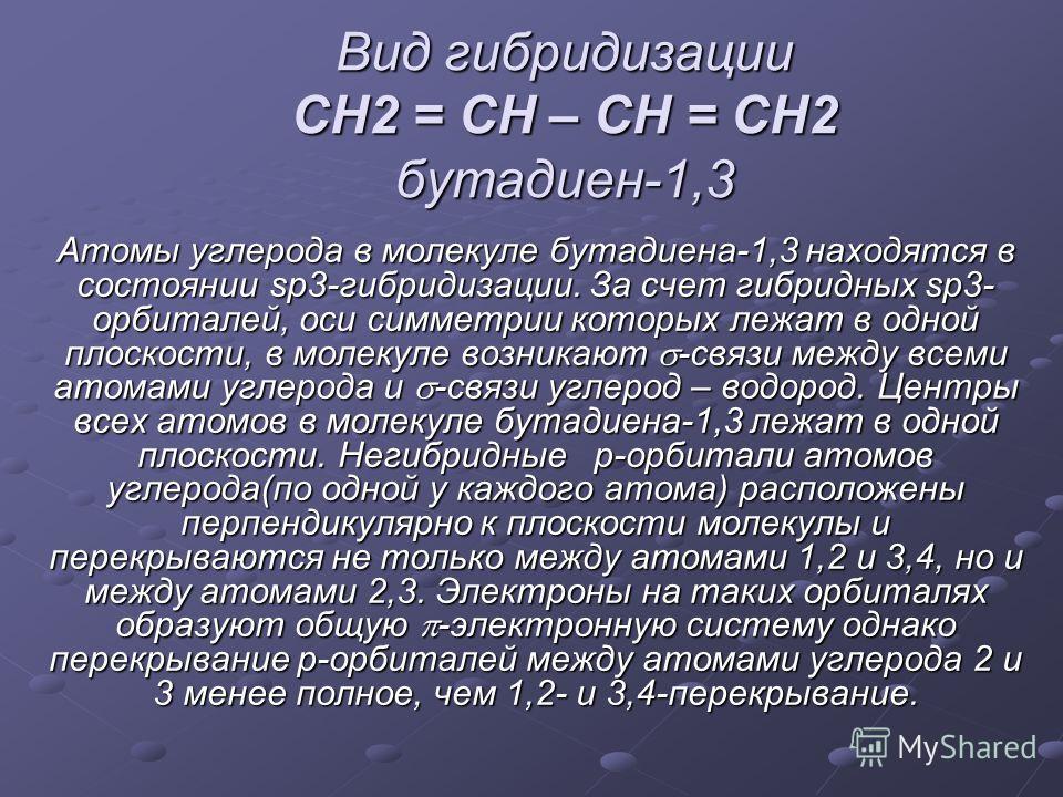 Вид гибридизации CH2 = CH – CH = CH2 бутадиен-1,3 Атомы углерода в молекуле бутадиена-1,3 находятся в состоянии sp3-гибридизации. За счет гибридных sp3- орбиталей, оси симметрии которых лежат в одной плоскости, в молекуле возникают -связи между всем