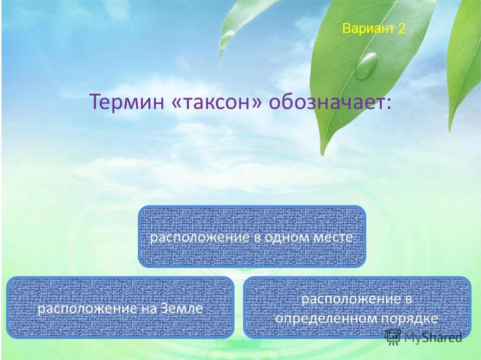 Вариант 2 Термин «таксон» обозначает: расположение в определенном порядке расположение в одном месте расположение на Земле