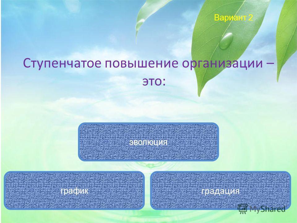 Вариант 2 Ступенчатое повышение организации – это: градация эволюция график