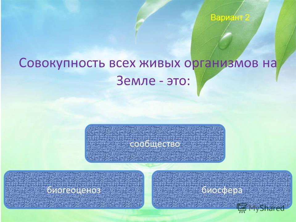 Вариант 2 Совокупность всех живых организмов на Земле - это: биосфера сообщество биогеоценоз