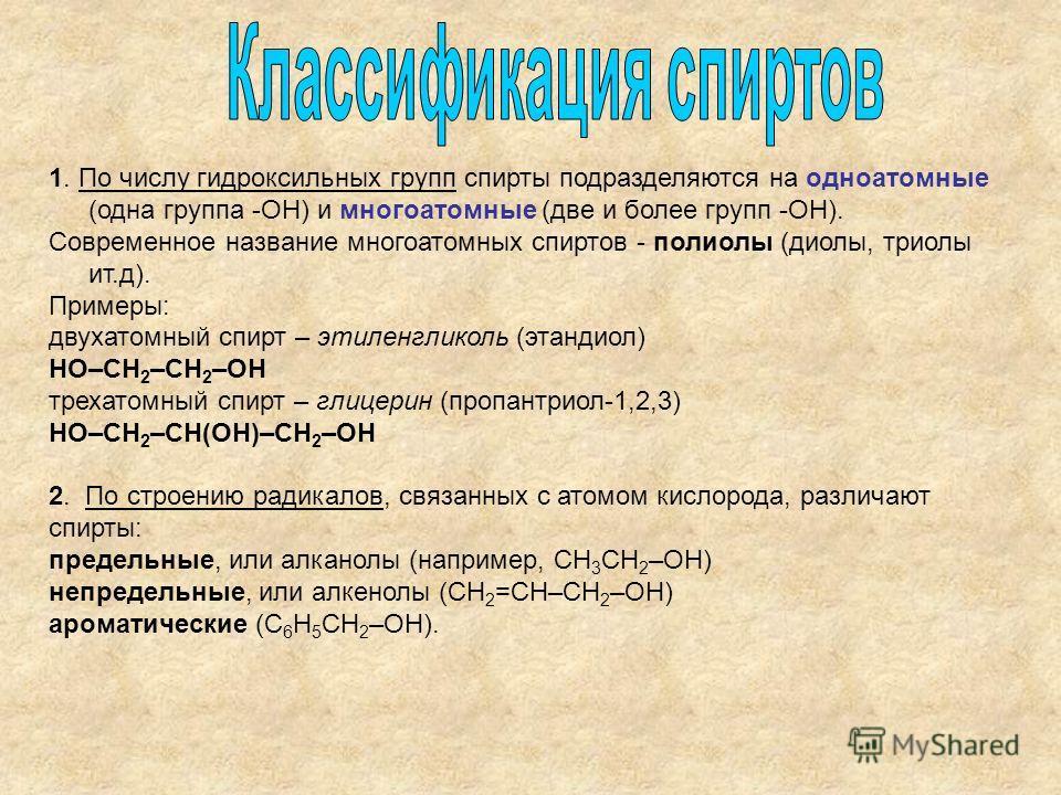 1. По числу гидроксильных групп спирты подразделяются на одноатомные (одна группа -ОН) и многоатомные (две и более групп -ОН). Современное название многоатомных спиртов - полиолы (диолы, триолы ит.д). Примеры: двухатомный спирт – этиленгликоль (этанд