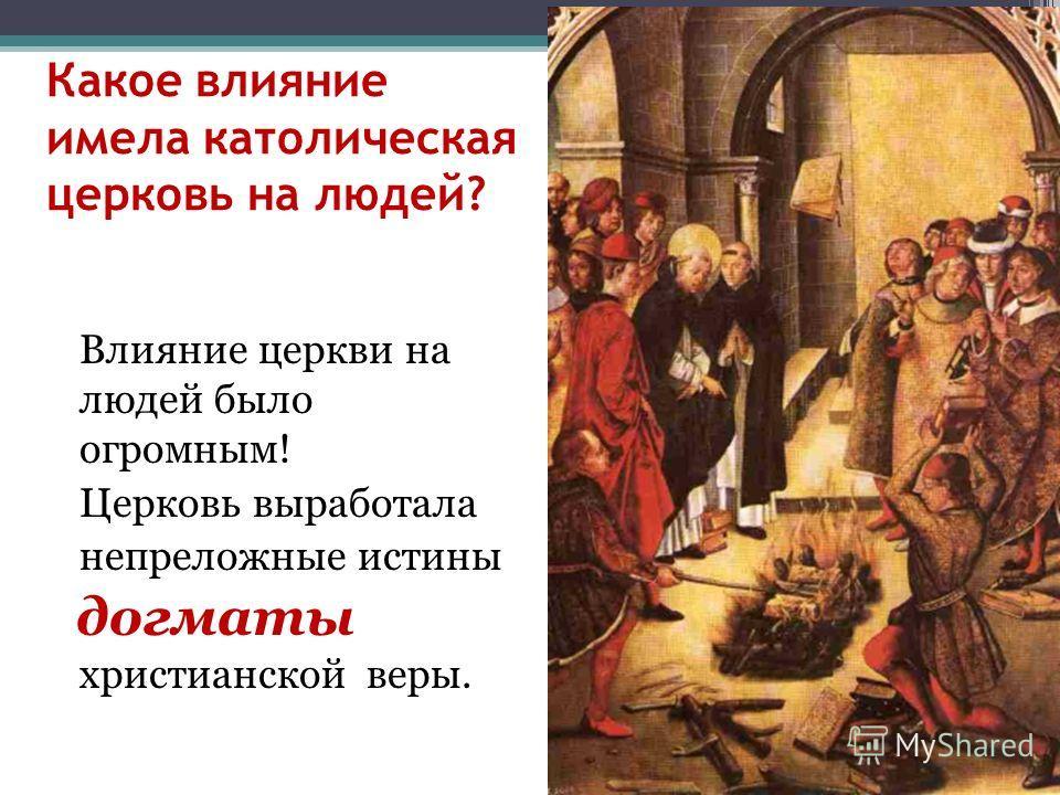 Какое влияние имела католическая церковь на людей? Влияние церкви на людей было огромным! Церковь выработала непреложные истины догматы христианской веры.