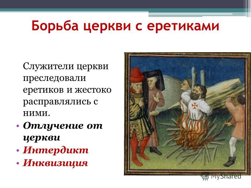 Борьба церкви с еретиками Служители церкви преследовали еретиков и жестоко расправлялись с ними. Отлучение от церкви Интердикт Инквизиция
