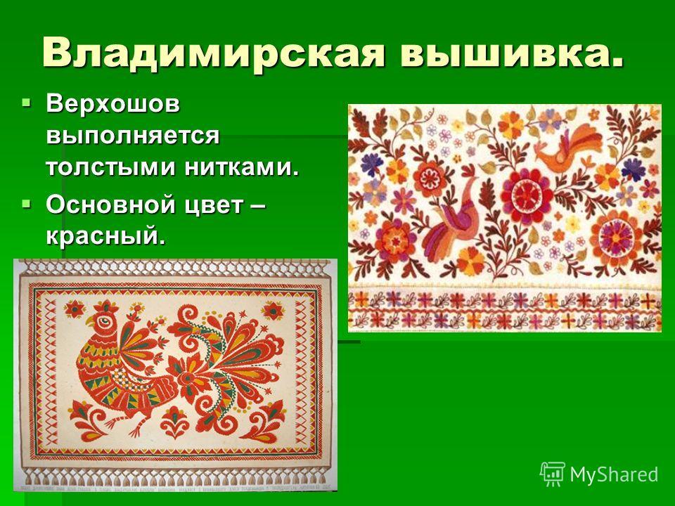 Владимирская вышивка. Верхошов выполняется толстыми нитками. Верхошов выполняется толстыми нитками. Основной цвет – красный. Основной цвет – красный.