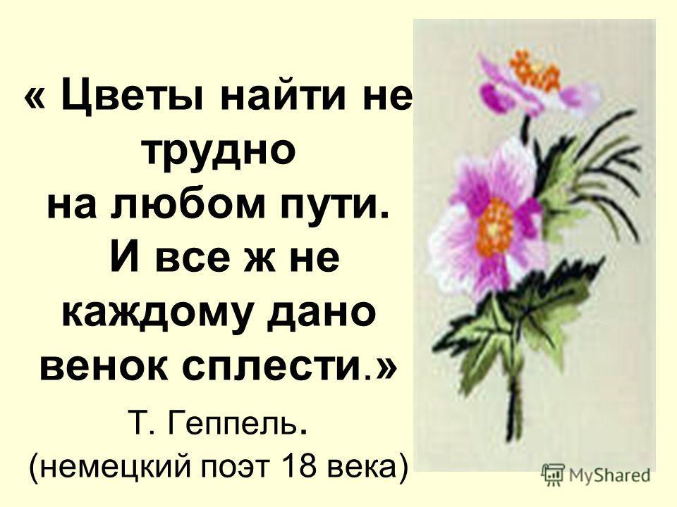 « Цветы найти не трудно на любом пути. И все ж не каждому дано венок сплести.» Т. Геппель. (немецкий поэт 18 века)