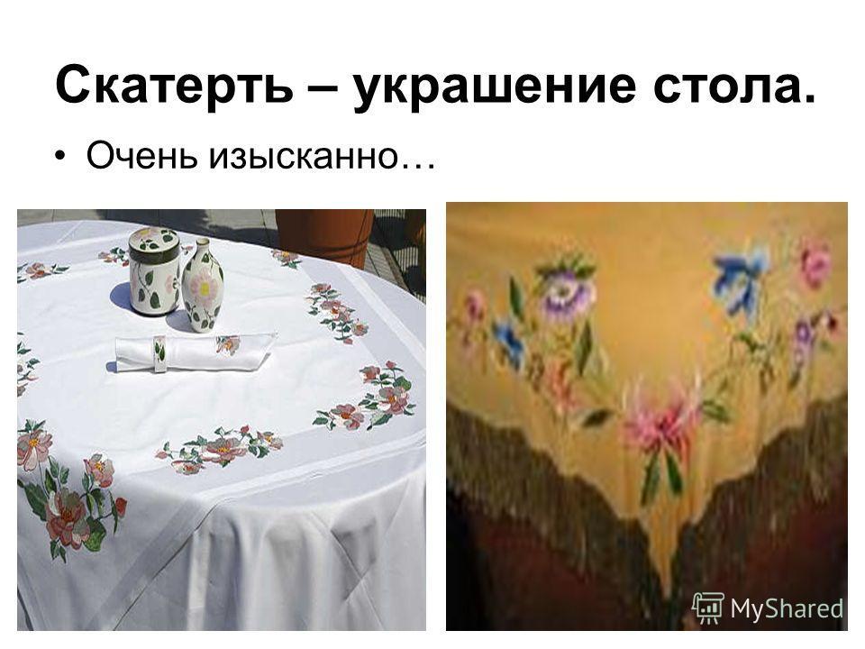 Скатерть – украшение стола. Очень изысканно…