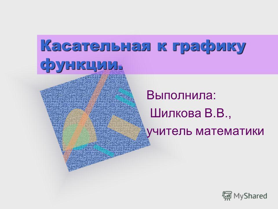 Касательная к графику функции. Выполнила: Шилкова В.В., учитель математики