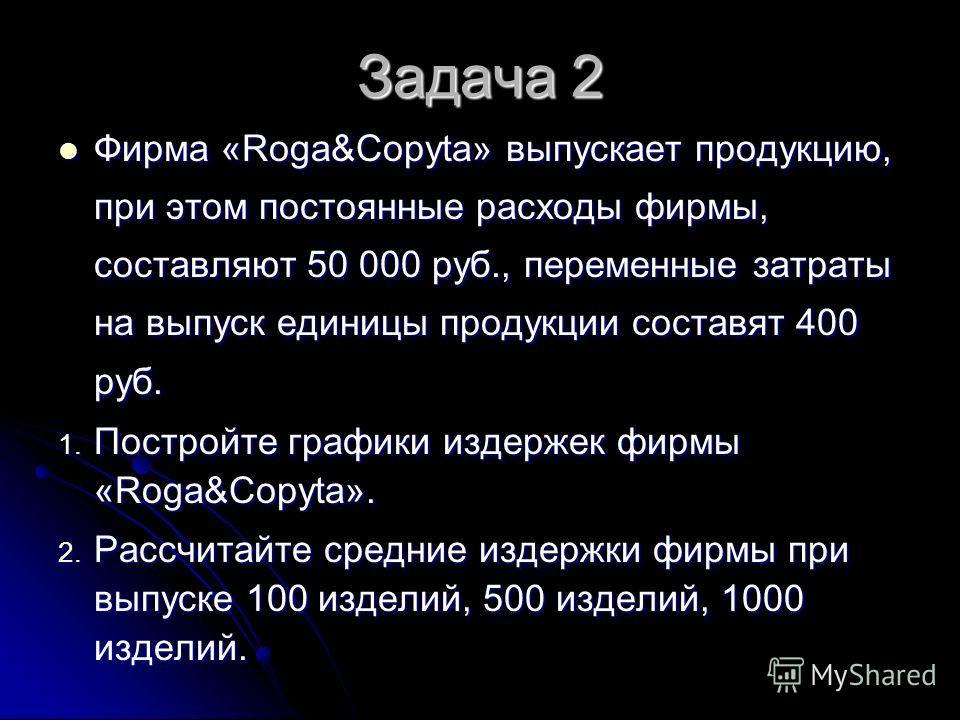 Задача 2 Фирма «Roga&Copyta» выпускает продукцию, при этом постоянные расходы фирмы, составляют 50 000 руб., переменные затраты на выпуск единицы продукции составят 400 руб. Фирма «Roga&Copyta» выпускает продукцию, при этом постоянные расходы фирмы,
