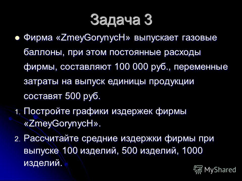 Задача 3 Фирма «ZmeyGorynycH» выпускает газовые баллоны, при этом постоянные расходы фирмы, составляют 100 000 руб., переменные затраты на выпуск единицы продукции составят 500 руб. Фирма «ZmeyGorynycH» выпускает газовые баллоны, при этом постоянные