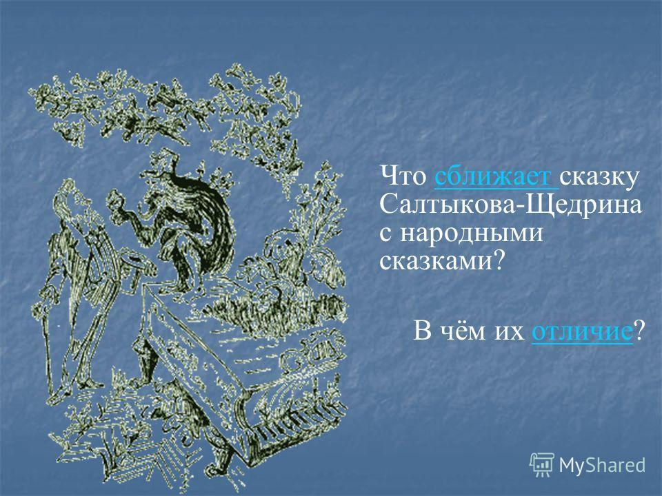 Что сближает сказку Салтыкова-Щедрина с народными сказками?сближает В чём их отличие?отличие