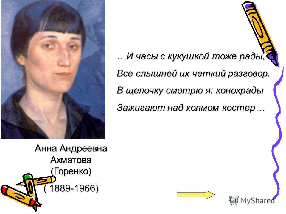 Анна Андреевна Ахматова (Горенко) ( 1889-1966) …И часы с кукушкой тоже рады, Все слышней их четкий разговор. В щелочку смотрю я: конокрады Зажигают над холмом костер…