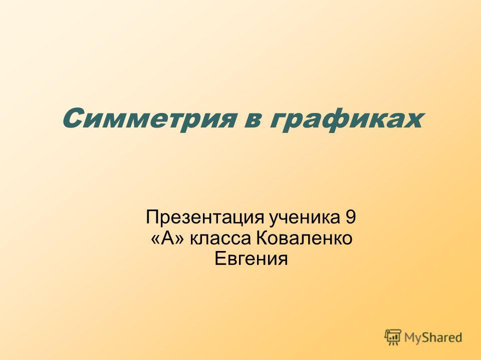 Симметрия в графиках Презентация ученика 9 «А» класса Коваленко Евгения