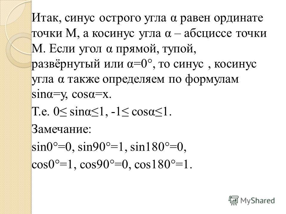Итак, синус острого угла α равен ординате точки М, а косинус угла α – абсциссе точки М. Если угол α прямой, тупой, развёрнутый или α=0°, то синус, косинус угла α также определяем по формулам sinα=у, соsα=х. Т.е. 0 sinα1, -1 соsα1. Замечание: sin0°=0,