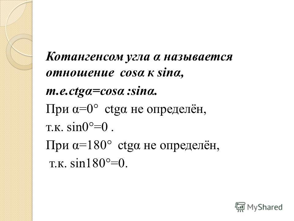 Котангенсом угла α называется отношение соsα к sinα, т.е.сtgα=соsα :sinα. При α=0° сtgα не определён, т.к. sin0°=0. При α=180° сtgα не определён, т.к. sin180°=0.