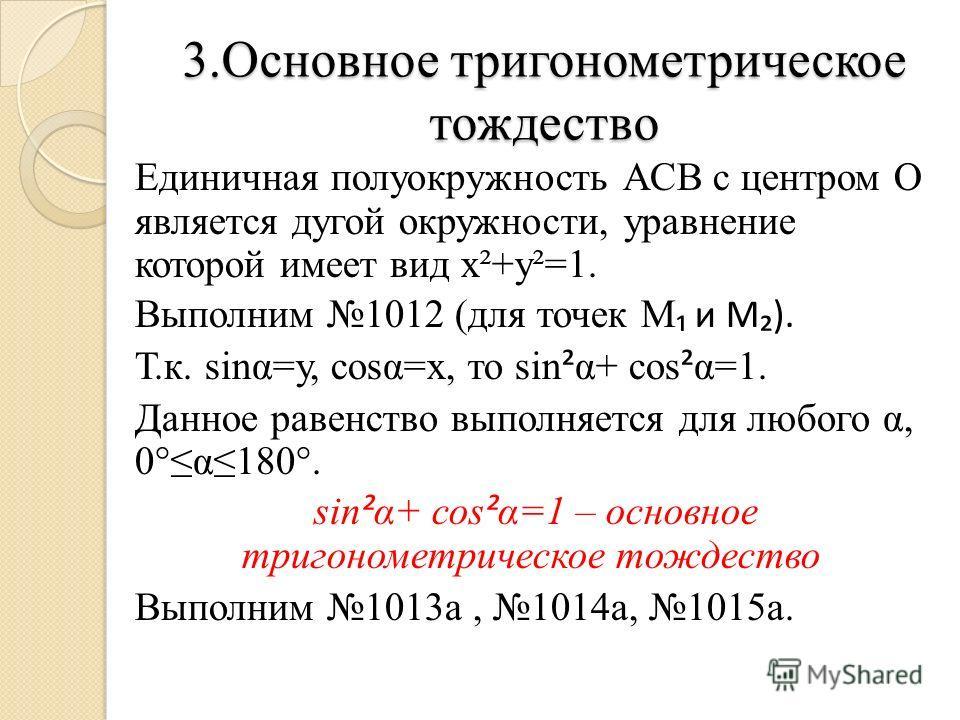 3.Основное тригонометрическое тождество Единичная полуокружность АСВ с центром О является дугой окружности, уравнение которой имеет вид х²+у²=1. Выполним 1012 (для точек М и М). Т.к. sinα=у, соsα=х, то sin ² α+ соs ² α=1. Данное равенство выполняется