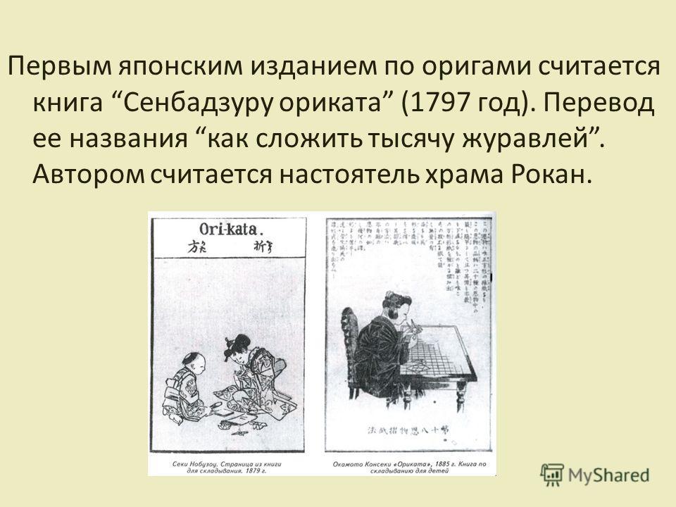 Первым японским изданием по оригами считается книга Сенбадзуру ориката (1797 год). Перевод ее названия как сложить тысячу журавлей. Автором считается настоятель храма Рокан.