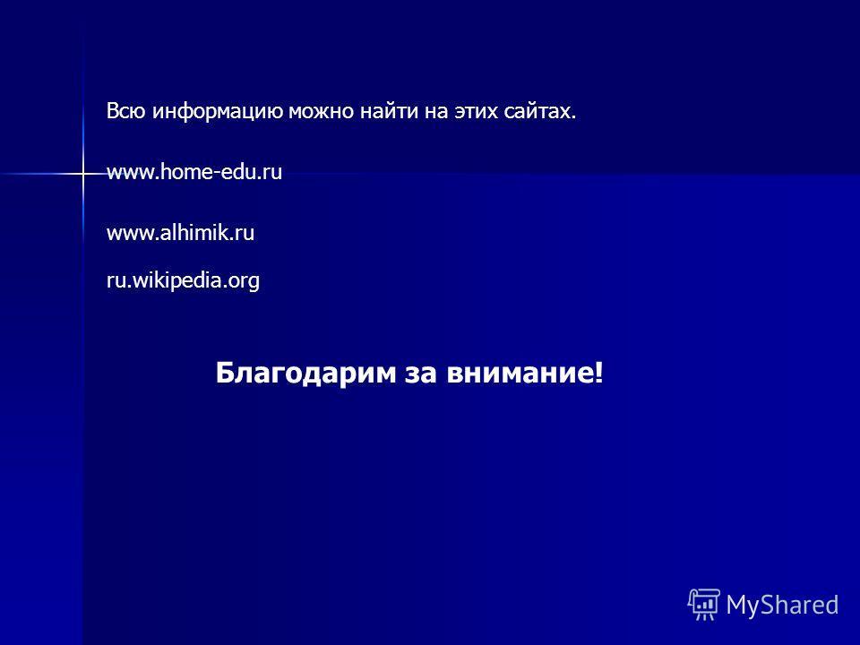 www.home-edu.ru www.alhimik.ru ru.wikipedia.org Всю информацию можно найти на этих сайтах. Благодарим за внимание!