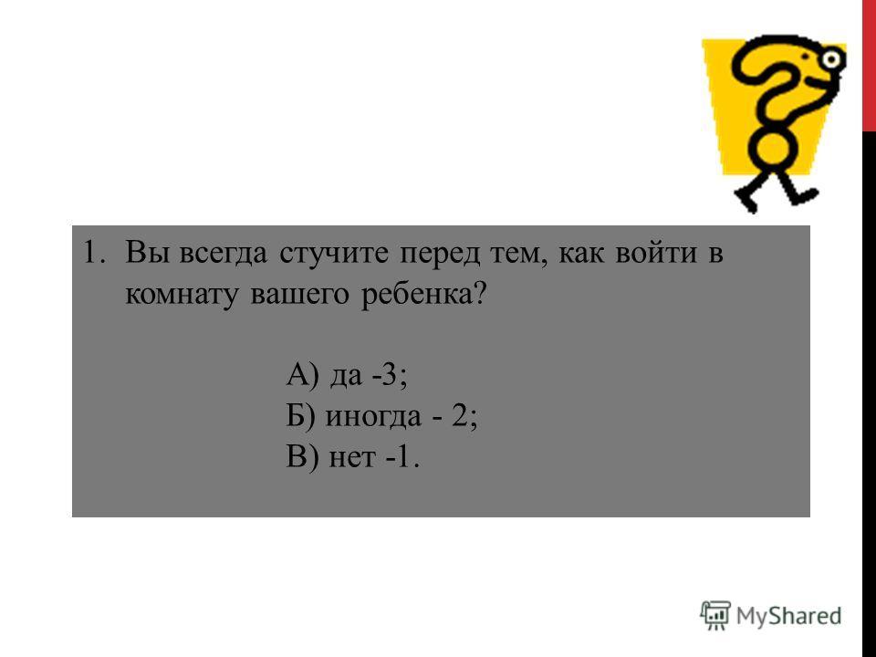 1.Вы всегда стучите перед тем, как войти в комнату вашего ребенка? А) да -3; Б) иногда - 2; В) нет -1.