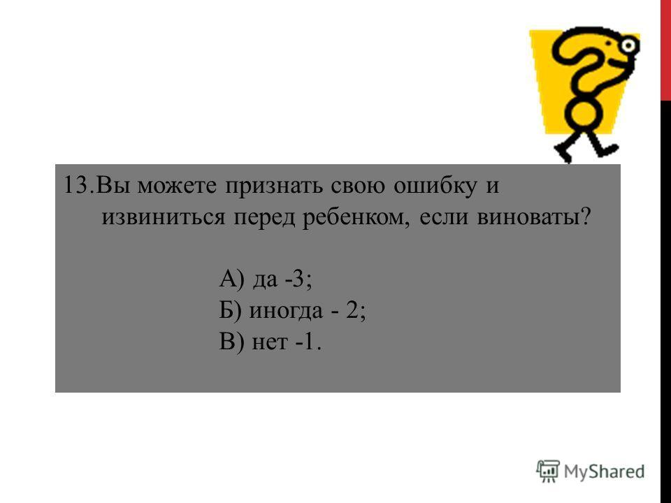 13.Вы можете признать свою ошибку и извиниться перед ребенком, если виноваты? А) да -3; Б) иногда - 2; В) нет -1.