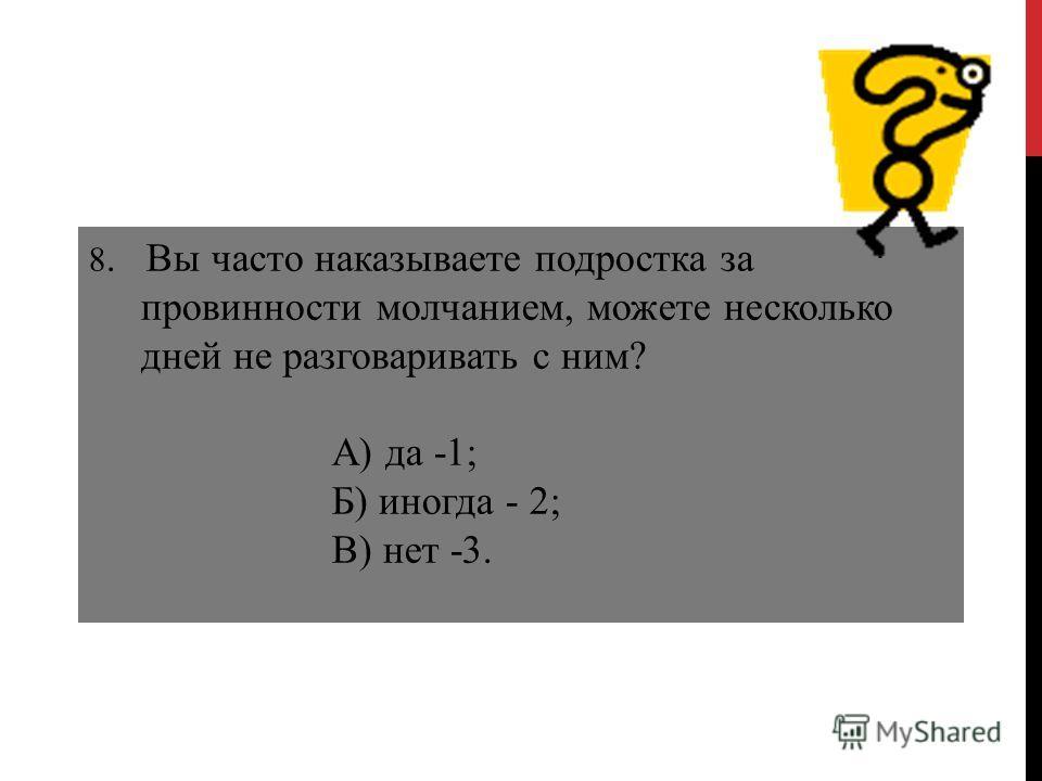 8. Вы часто наказываете подростка за провинности молчанием, можете несколько дней не разговаривать с ним? А) да -1; Б) иногда - 2; В) нет -3.