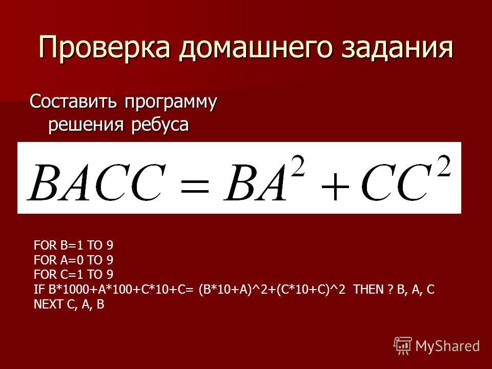 Проверка домашнего задания Составить программу решения ребуса FOR B=1 TO 9 FOR A=0 TO 9 FOR C=1 TO 9 IF B*1000+A*100+C*10+C= (B*10+A)^2+(C*10+C)^2 THEN ? B, A, C NEXT C, A, B