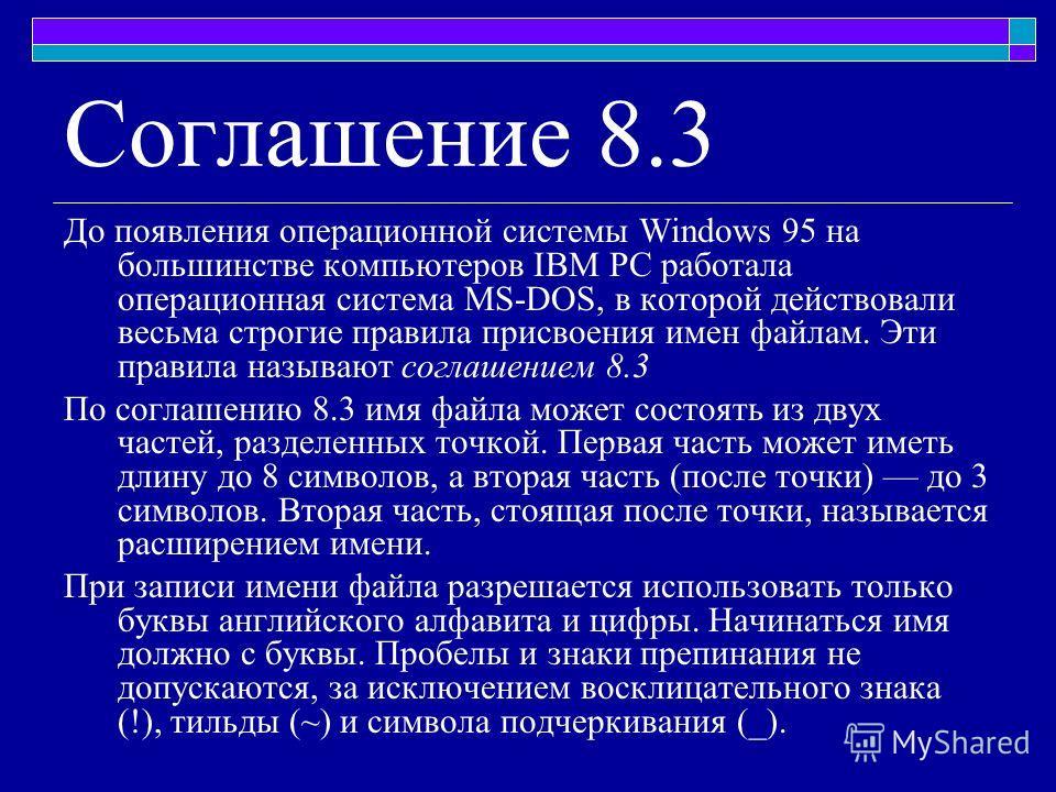 До появления операционной системы Windows 95 на большинстве компьютеров IBM PC работала операционная система MS-DOS, в которой действовали весьма строгие правила присвоения имен файлам. Эти правила называют соглашением 8.3 По соглашению 8.3 имя файла