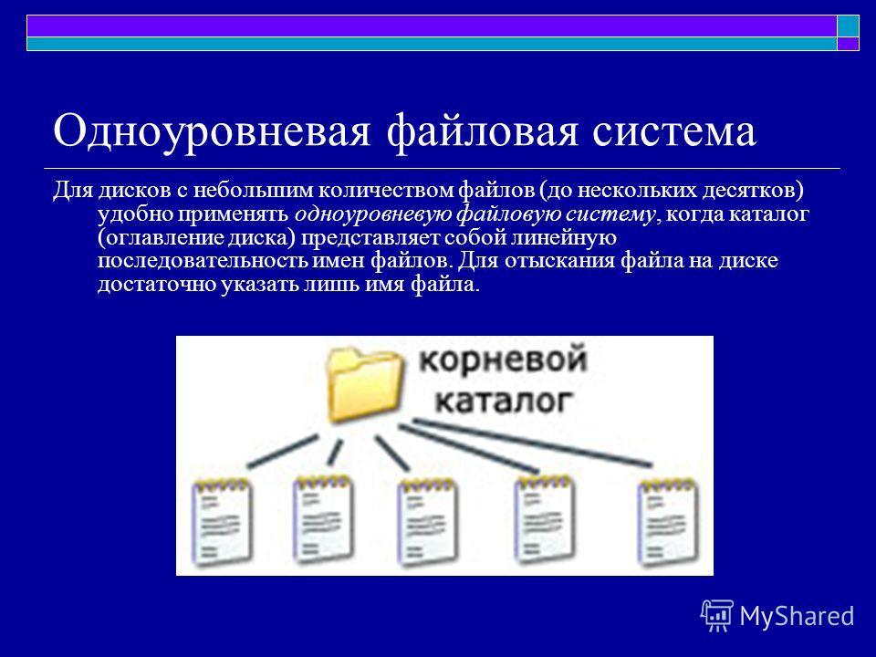 Для дисков с небольшим количеством файлов (до нескольких десятков) удобно применять одноуровневую файловую систему, когда каталог (оглавление диска) представляет собой линейную последовательность имен файлов. Для отыскания файла на диске достаточно у