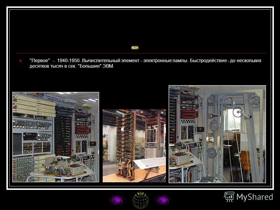 Первое - 1940-1950. Вычислительный элемент - электронные лампы. Быстродействие - до нескольких десятков тысяч в сек. Большие ЭВМ.