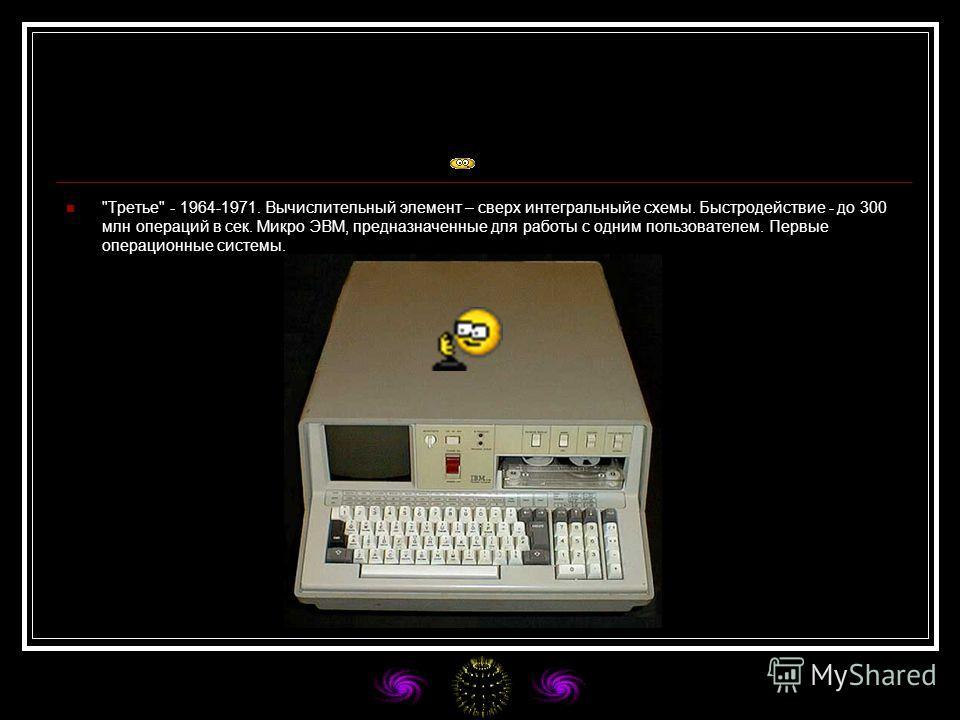 Третье - 1964-1971. Вычислительный элемент – сверх интегральныйе схемы. Быстродействие - до 300 млн операций в сек. Микро ЭВМ, предназначенные для работы с одним пользователем. Первые операционные системы.