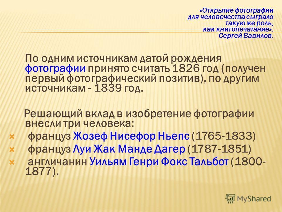 «Открытие фотографии для человечества сыграло такую же роль, как книгопечатание». Сергей Вавилов. По одним источникам датой рождения фотографии принято считать 1826 год (получен первый фотографический позитив), по другим источникам - 1839 год. Решающ