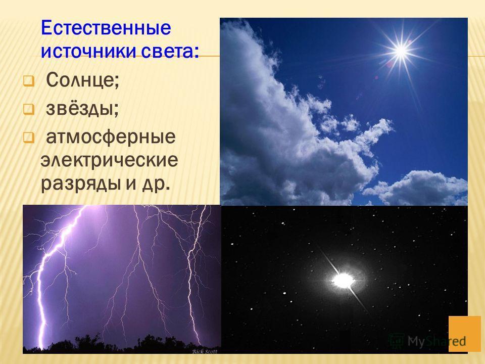 Естественные источники света: Солнце; звёзды; атмосферные электрические разряды и др.