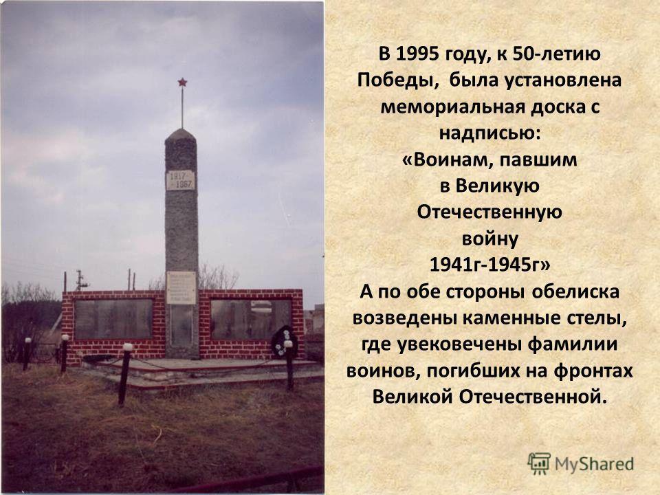 В 1995 году, к 50-летию Победы, была установлена мемориальная доска с надписью: «Воинам, павшим в Великую Отечественную войну 1941г-1945г» А по обе стороны обелиска возведены каменные стелы, где увековечены фамилии воинов, погибших на фронтах Великой