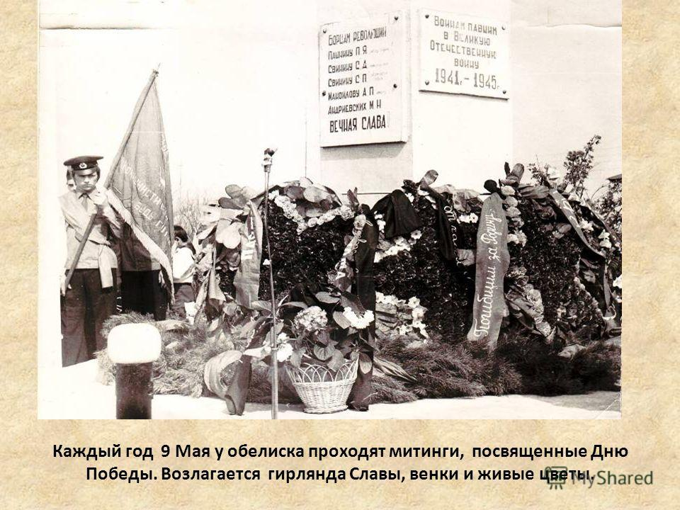 Каждый год 9 Мая у обелиска проходят митинги, посвященные Дню Победы. Возлагается гирлянда Славы, венки и живые цветы.