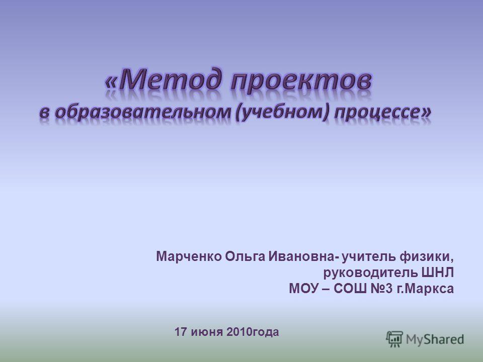 17 июня 2010года Марченко Ольга Ивановна- учитель физики, руководитель ШНЛ МОУ – СОШ 3 г.Маркса