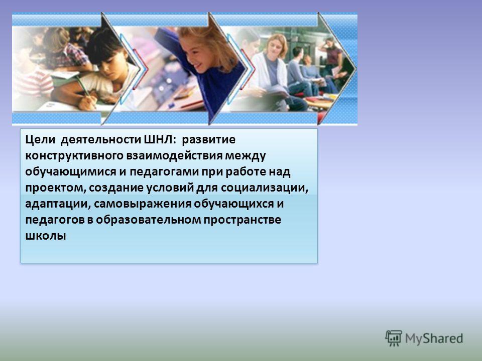 Цели деятельности ШНЛ: развитие конструктивного взаимодействия между обучающимися и педагогами при работе над проектом, создание условий для социализации, адаптации, самовыражения обучающихся и педагогов в образовательном пространстве школы