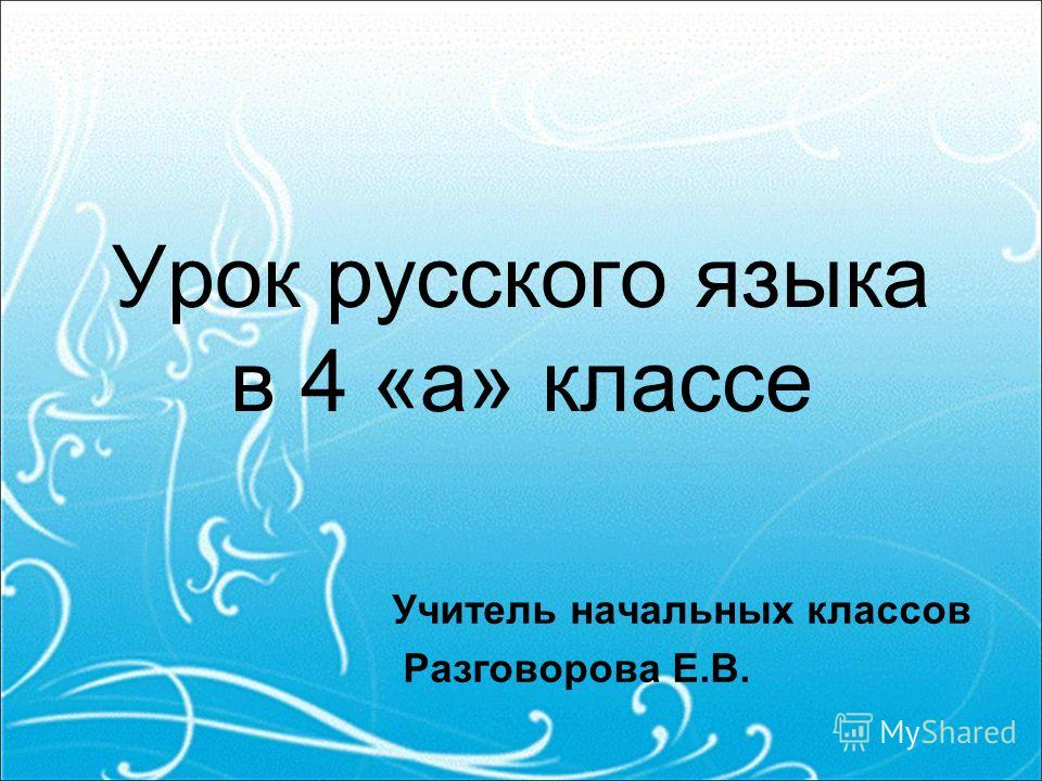 Урок русского языка в 4 «а» классе Учитель начальных классов Разговорова Е.В.