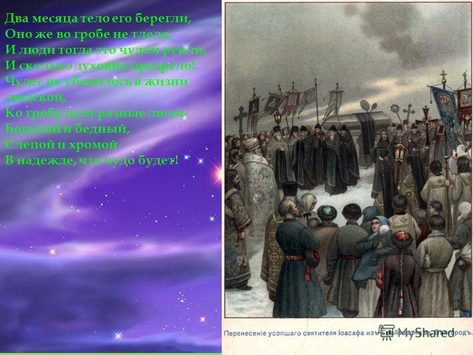 Два месяца тело его берегли, Оно же во гробе не тлело, И люди тогда это чудом рекли, И сколько духовно прозрело! Чудес не убавилось в жизни людской, Ко гробу шли разные люди- Богатый и бедный, Слепой и хромой В надежде, что чудо будет!