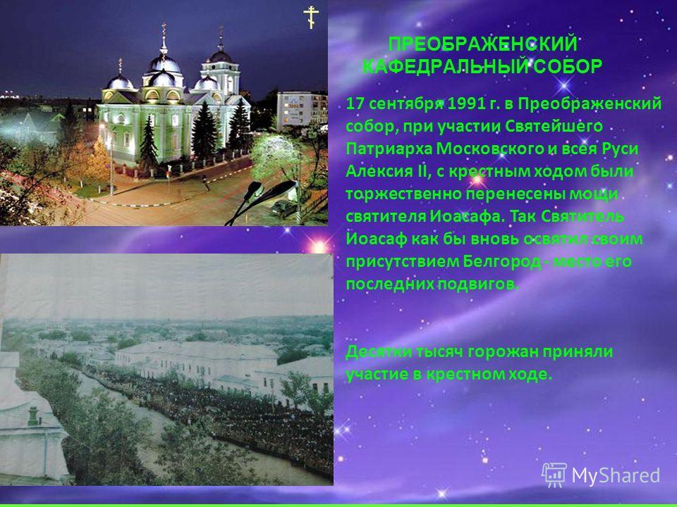 ПРЕОБРАЖЕНСКИЙ КАФЕДРАЛЬНЫЙ СОБОР 17 сентября 1991 г. в Преображенский собор, при участии Святейшего Патриарха Московского и всея Руси Алексия II, с крестным ходом были торжественно перенесены мощи святителя Иоасафа. Так Святитель Иоасаф как бы вновь